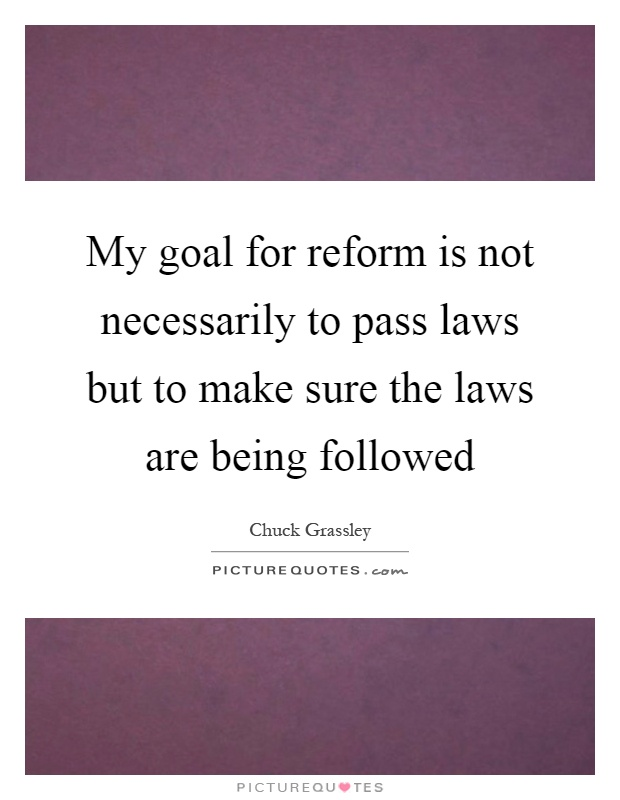 My goal for reform is not necessarily to pass laws but to make sure the laws are being followed Picture Quote #1