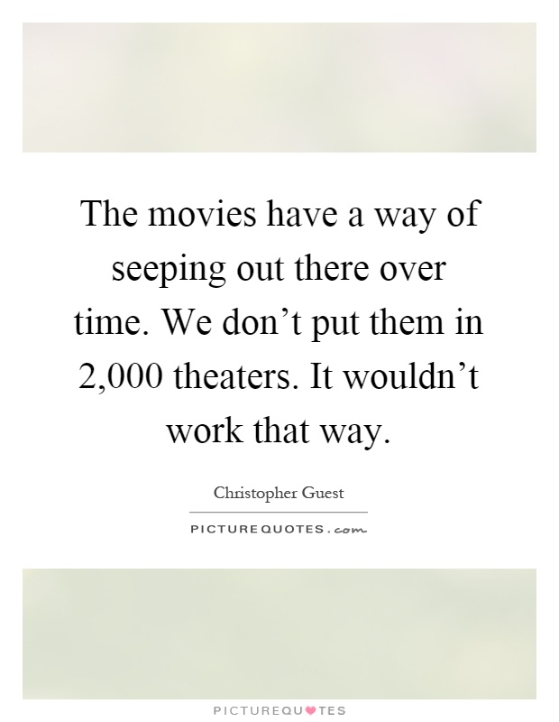 The movies have a way of seeping out there over time. We don't put them in 2,000 theaters. It wouldn't work that way Picture Quote #1