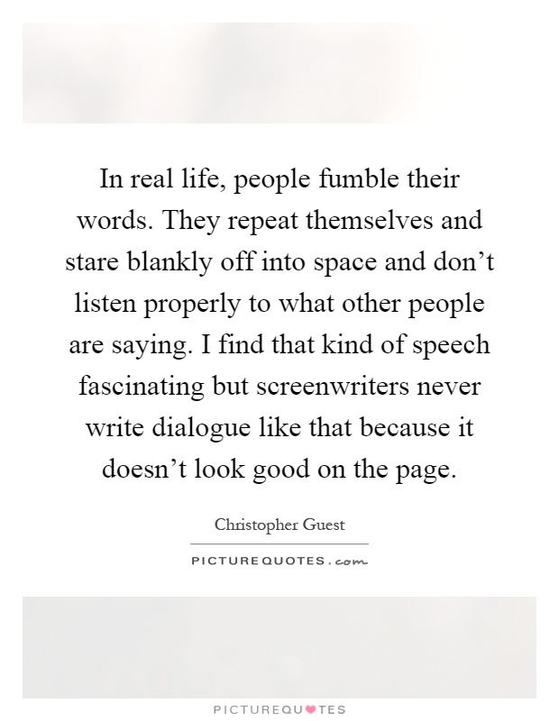 In real life, people fumble their words. They repeat themselves and stare blankly off into space and don't listen properly to what other people are saying. I find that kind of speech fascinating but screenwriters never write dialogue like that because it doesn't look good on the page Picture Quote #1