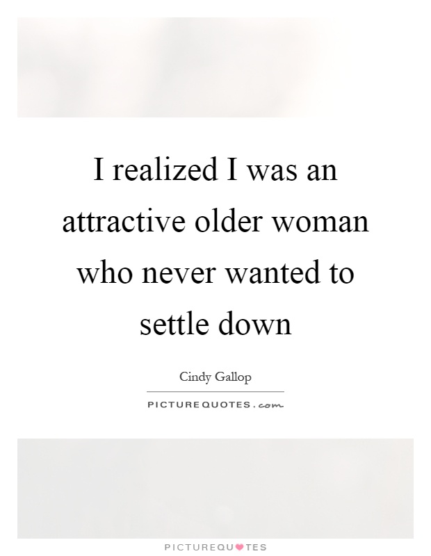 I realized I was an attractive older woman who never wanted to settle down Picture Quote #1