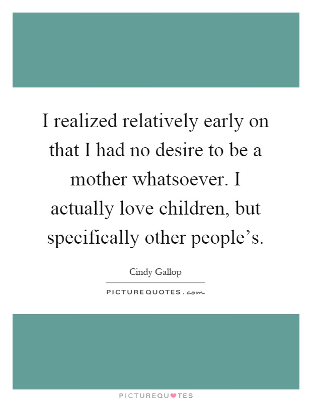 I realized relatively early on that I had no desire to be a mother whatsoever. I actually love children, but specifically other people's Picture Quote #1
