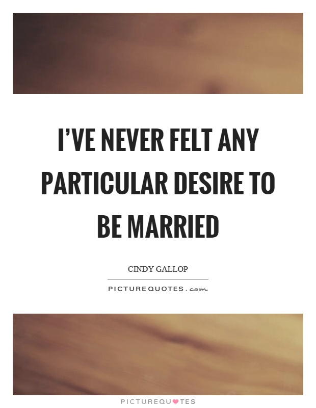 I've never felt any particular desire to be married Picture Quote #1