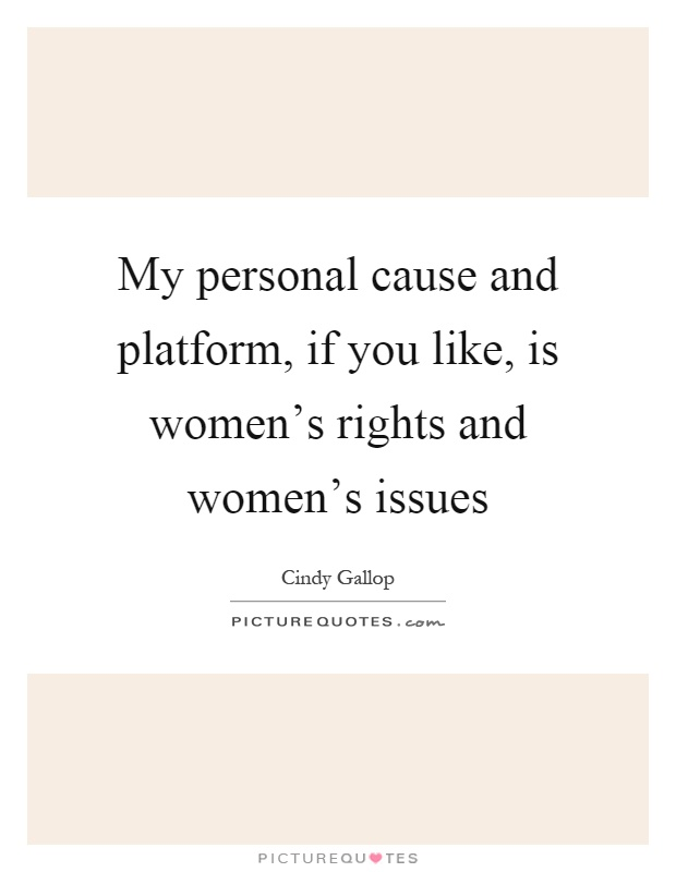 My personal cause and platform, if you like, is women's rights and women's issues Picture Quote #1