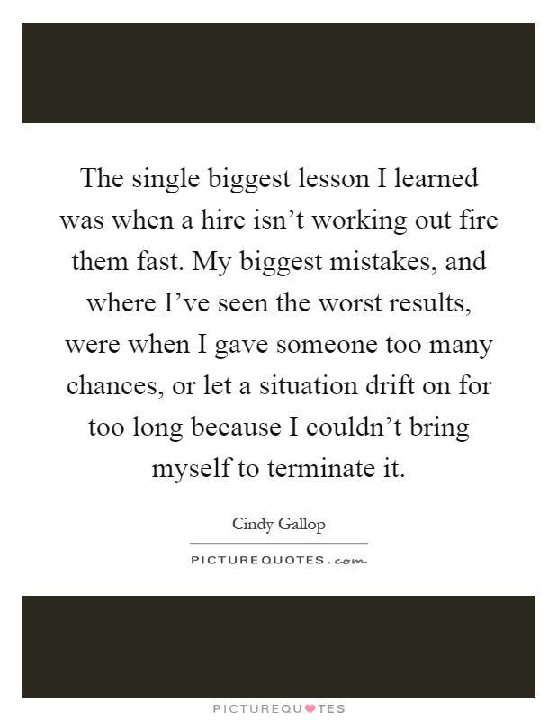 The single biggest lesson I learned was when a hire isn't working out fire them fast. My biggest mistakes, and where I've seen the worst results, were when I gave someone too many chances, or let a situation drift on for too long because I couldn't bring myself to terminate it Picture Quote #1