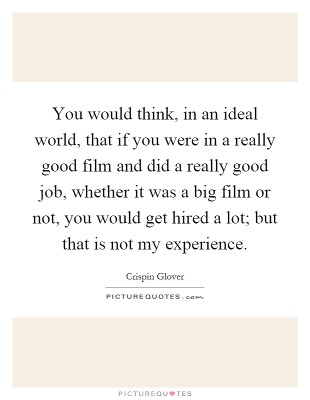 You would think, in an ideal world, that if you were in a really good film and did a really good job, whether it was a big film or not, you would get hired a lot; but that is not my experience Picture Quote #1