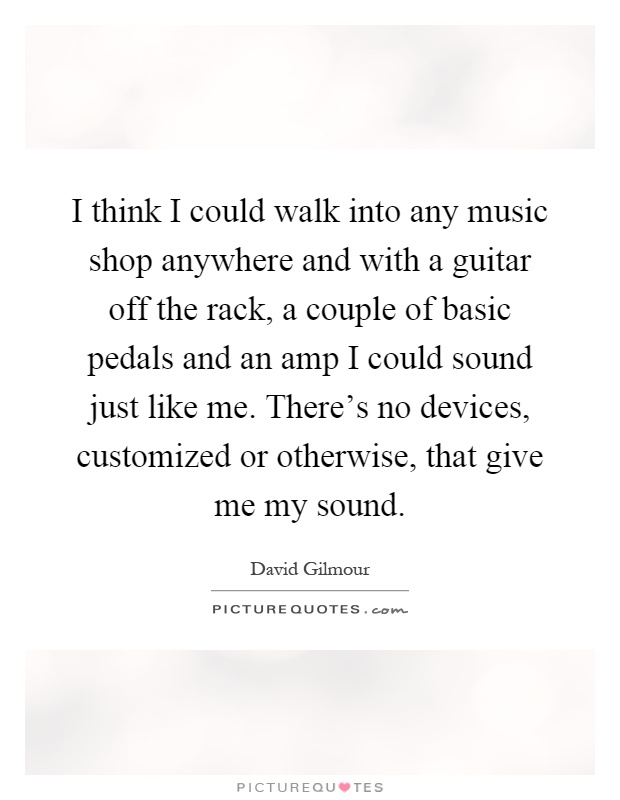 I think I could walk into any music shop anywhere and with a guitar off the rack, a couple of basic pedals and an amp I could sound just like me. There's no devices, customized or otherwise, that give me my sound Picture Quote #1