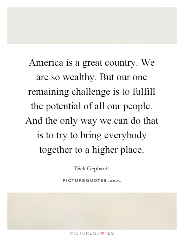 America is a great country. We are so wealthy. But our one remaining challenge is to fulfill the potential of all our people. And the only way we can do that is to try to bring everybody together to a higher place Picture Quote #1