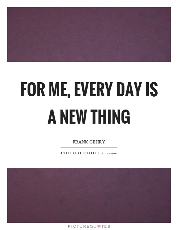 For me, every day is a new thing Picture Quote #1