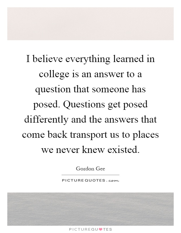 I believe everything learned in college is an answer to a question that someone has posed. Questions get posed differently and the answers that come back transport us to places we never knew existed Picture Quote #1
