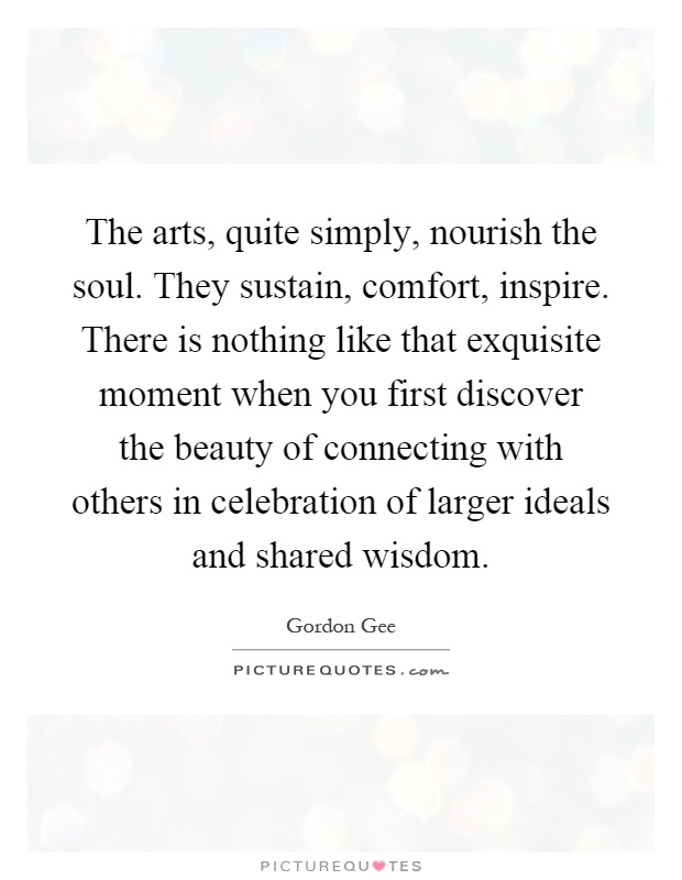The arts, quite simply, nourish the soul. They sustain, comfort, inspire. There is nothing like that exquisite moment when you first discover the beauty of connecting with others in celebration of larger ideals and shared wisdom Picture Quote #1