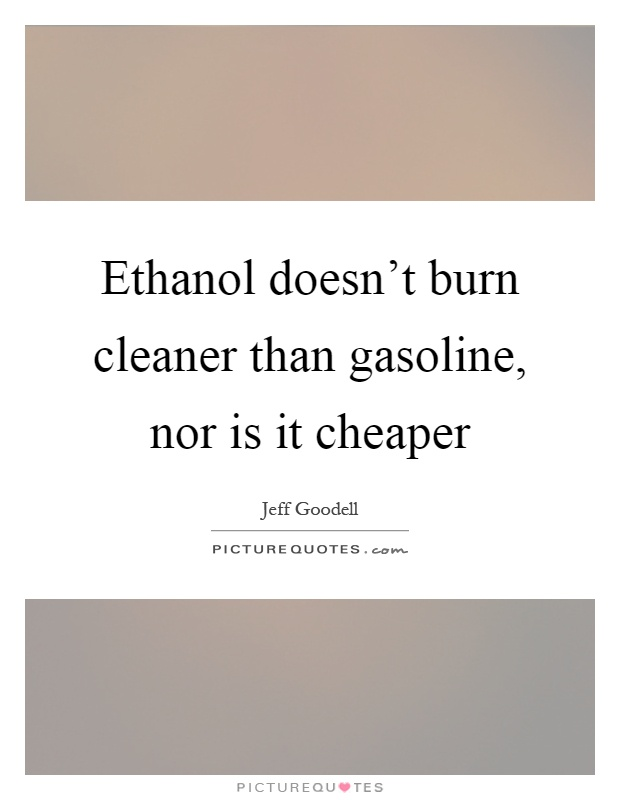 Ethanol doesn't burn cleaner than gasoline, nor is it cheaper Picture Quote #1