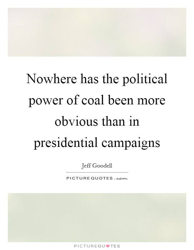 Nowhere has the political power of coal been more obvious than in presidential campaigns Picture Quote #1