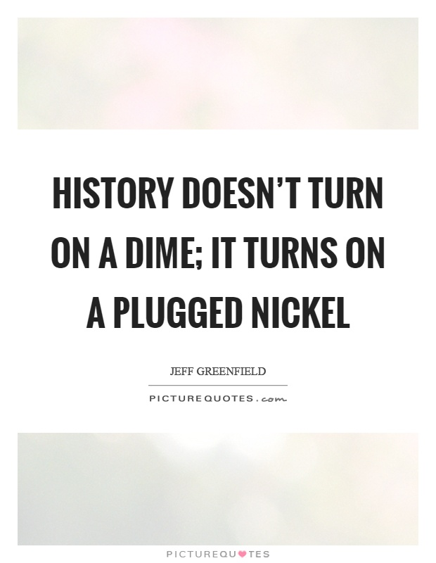 History doesn t turn on a dime it turns on a plugged nickel picture