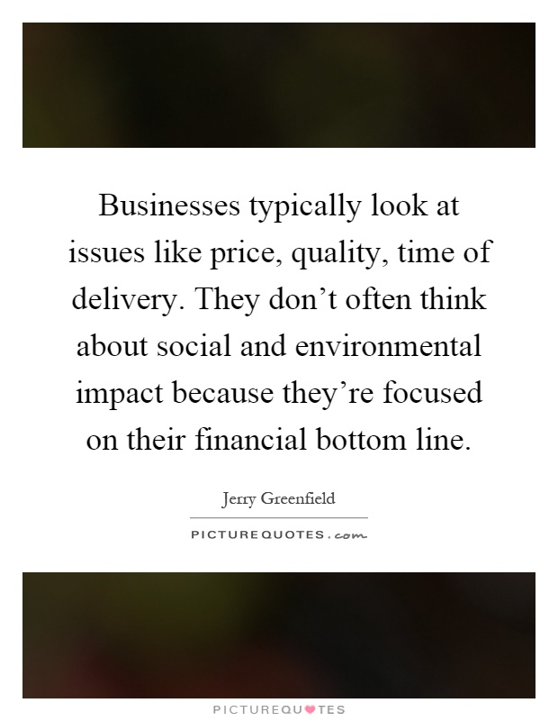 Businesses typically look at issues like price, quality, time of delivery. They don't often think about social and environmental impact because they're focused on their financial bottom line Picture Quote #1