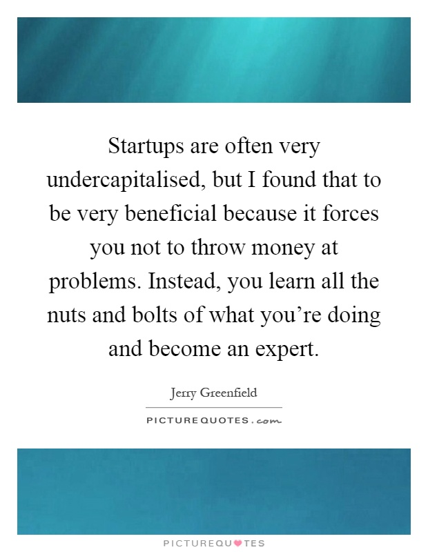 Startups are often very undercapitalised, but I found that to be very beneficial because it forces you not to throw money at problems. Instead, you learn all the nuts and bolts of what you're doing and become an expert Picture Quote #1