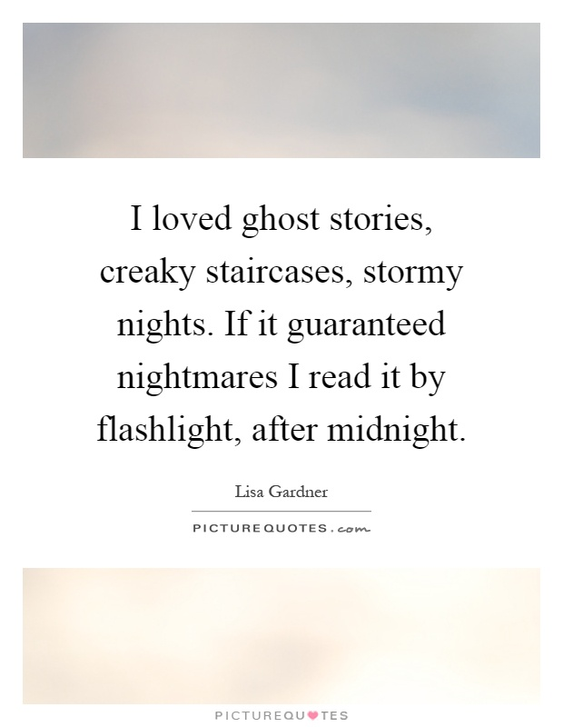 I loved ghost stories, creaky staircases, stormy nights. If it guaranteed nightmares I read it by flashlight, after midnight Picture Quote #1