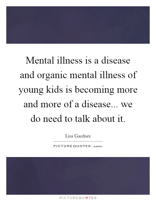Mental illness is a disease and organic mental illness of young kids is becoming more and more of a disease... we do need to talk about it Picture Quote #1
