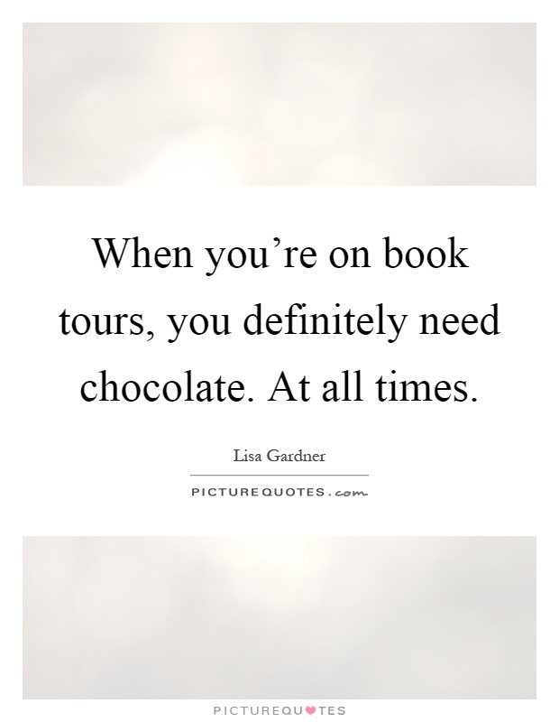 When you're on book tours, you definitely need chocolate. At all times Picture Quote #1