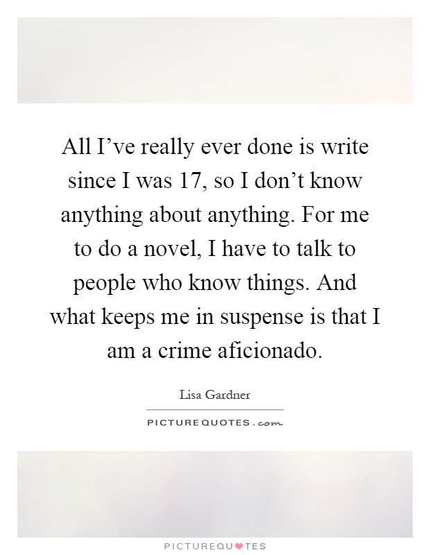 All I've really ever done is write since I was 17, so I don't know anything about anything. For me to do a novel, I have to talk to people who know things. And what keeps me in suspense is that I am a crime aficionado Picture Quote #1