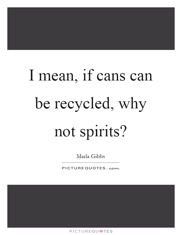 I mean, if cans can be recycled, why not spirits? Picture Quote #1