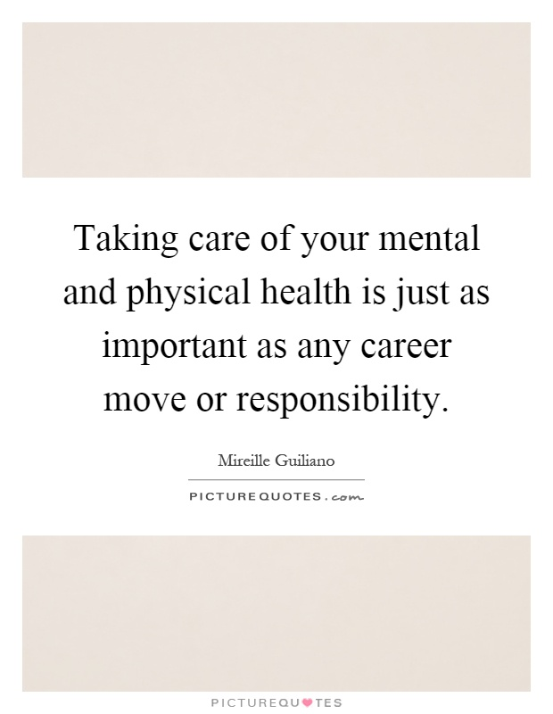Taking care of your mental and physical health is just as important as any career move or responsibility Picture Quote #1