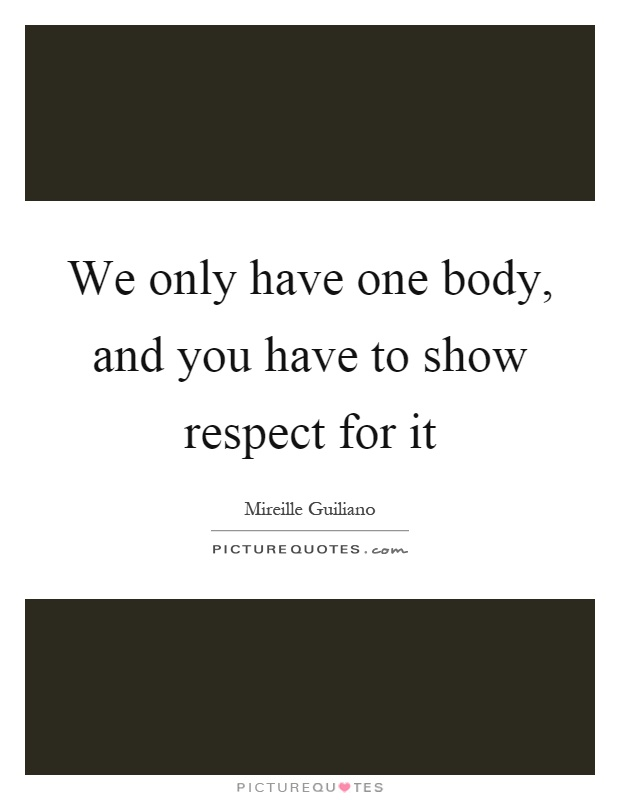 We only have one body, and you have to show respect for it Picture Quote #1