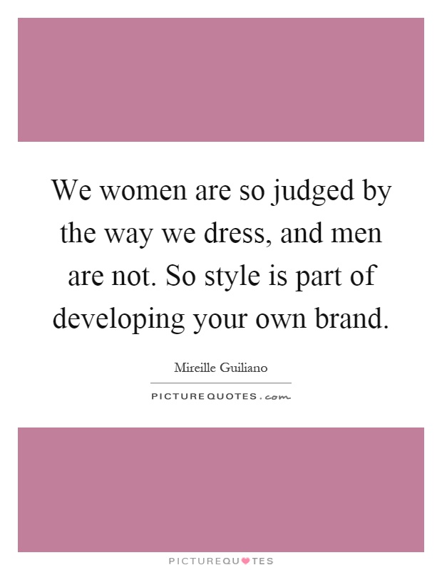 We women are so judged by the way we dress, and men are not. So style is part of developing your own brand Picture Quote #1