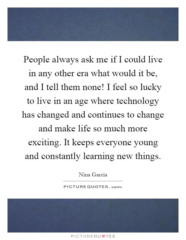 People always ask me if I could live in any other era what would it be, and I tell them none! I feel so lucky to live in an age where technology has changed and continues to change and make life so much more exciting. It keeps everyone young and constantly learning new things Picture Quote #1