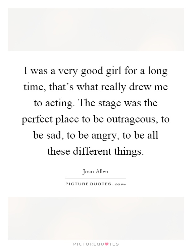 I was a very good girl for a long time, that's what really drew me to acting. The stage was the perfect place to be outrageous, to be sad, to be angry, to be all these different things Picture Quote #1