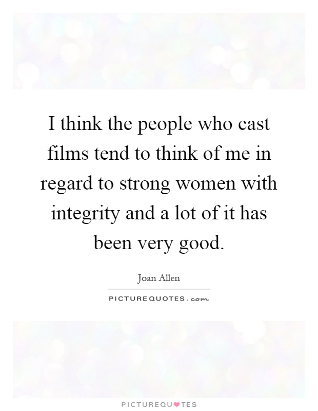 I think the people who cast films tend to think of me in regard to strong women with integrity and a lot of it has been very good Picture Quote #1