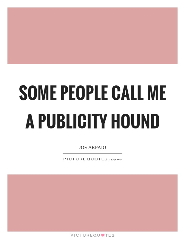 Some people call me a publicity hound Picture Quote #1