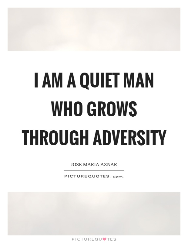 I am a quiet man who grows through adversity Picture Quote #1
