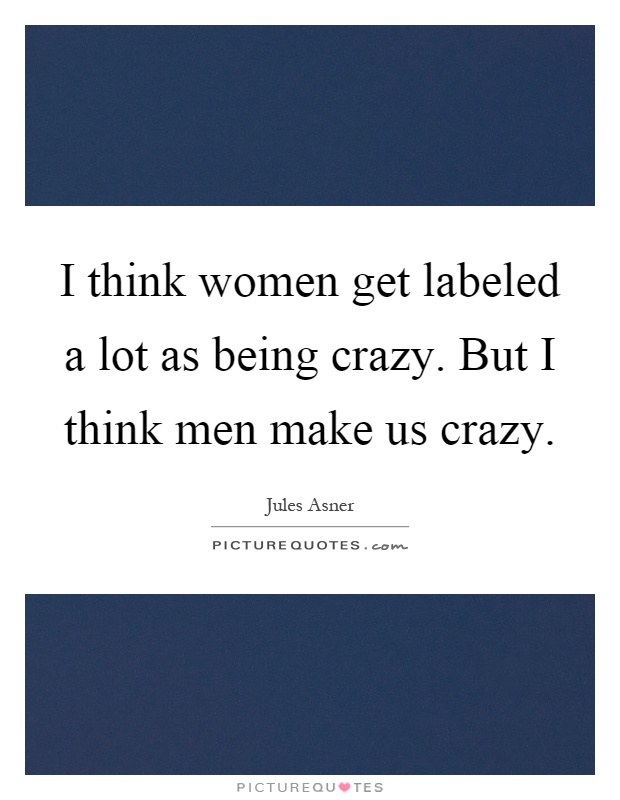 I think women get labeled a lot as being crazy. But I think men make us crazy Picture Quote #1