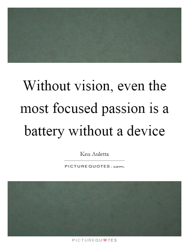 Without vision, even the most focused passion is a battery without a device Picture Quote #1