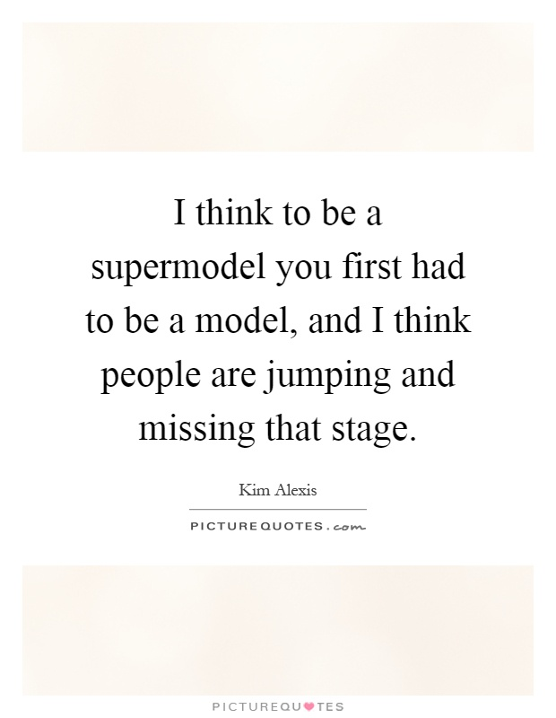 I think to be a supermodel you first had to be a model, and I think people are jumping and missing that stage Picture Quote #1