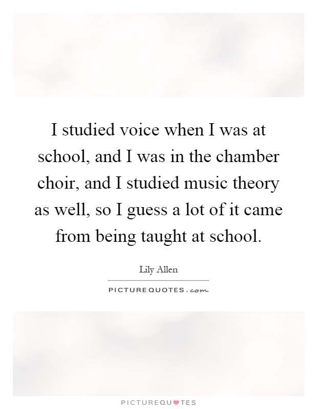 I studied voice when I was at school, and I was in the chamber choir, and I studied music theory as well, so I guess a lot of it came from being taught at school Picture Quote #1