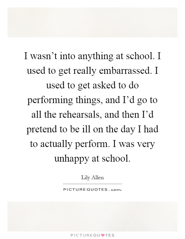 I wasn't into anything at school. I used to get really embarrassed. I used to get asked to do performing things, and I'd go to all the rehearsals, and then I'd pretend to be ill on the day I had to actually perform. I was very unhappy at school Picture Quote #1