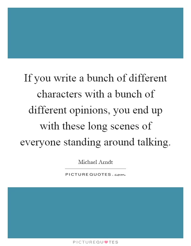 If you write a bunch of different characters with a bunch of different opinions, you end up with these long scenes of everyone standing around talking Picture Quote #1