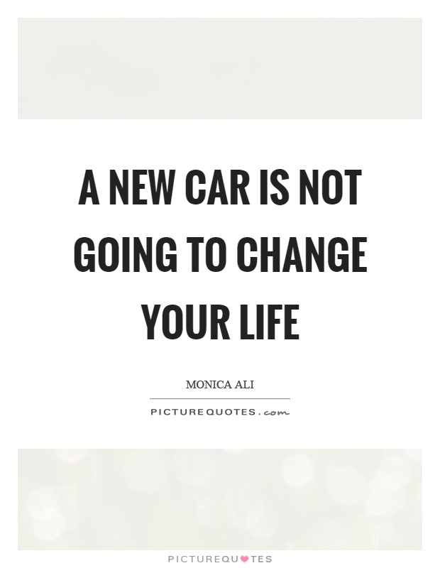 A new car is not going to change your life Picture Quote #1