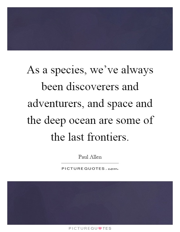 As a species, we've always been discoverers and adventurers, and space and the deep ocean are some of the last frontiers Picture Quote #1