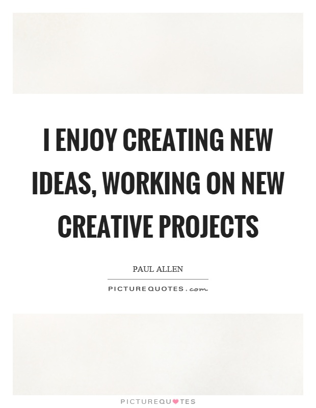 I enjoy creating new ideas, working on new creative projects Picture Quote #1
