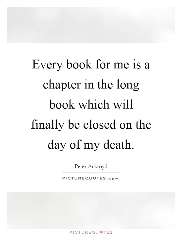 Every book for me is a chapter in the long book which will finally be closed on the day of my death Picture Quote #1