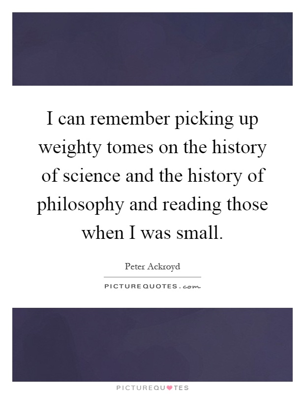I can remember picking up weighty tomes on the history of science and the history of philosophy and reading those when I was small Picture Quote #1