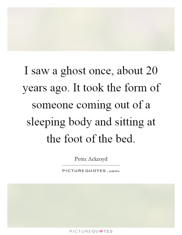 I saw a ghost once, about 20 years ago. It took the form of someone coming out of a sleeping body and sitting at the foot of the bed Picture Quote #1