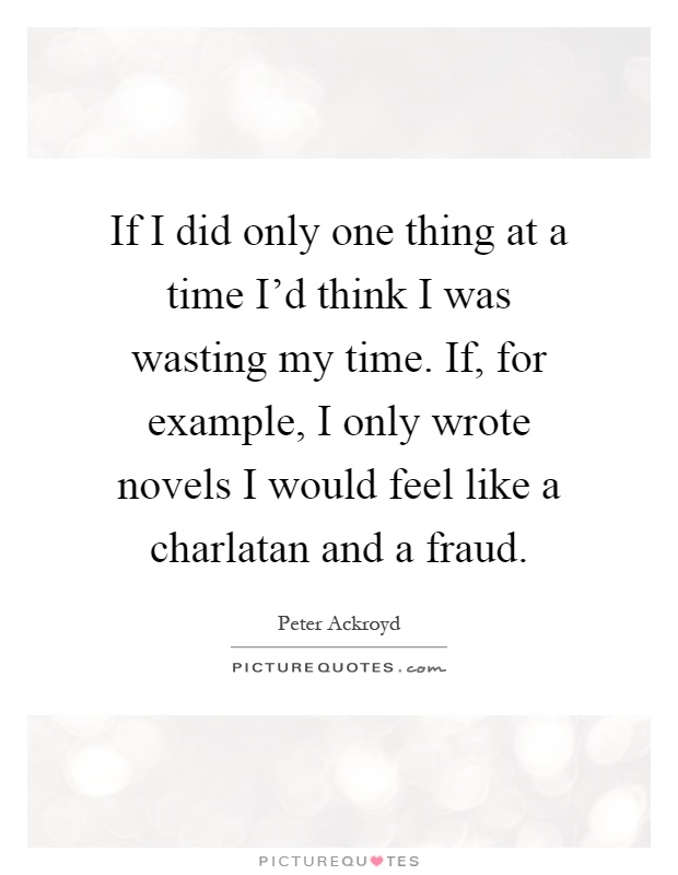 If I did only one thing at a time I'd think I was wasting my time. If, for example, I only wrote novels I would feel like a charlatan and a fraud Picture Quote #1