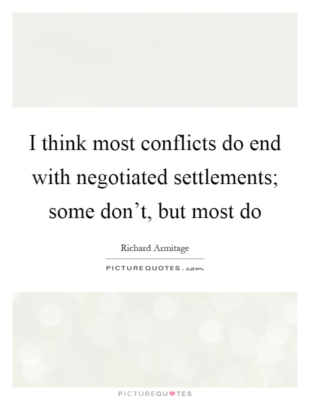 I think most conflicts do end with negotiated settlements; some don't, but most do Picture Quote #1
