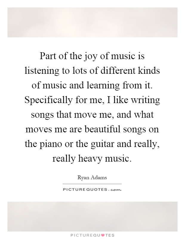 Part of the joy of music is listening to lots of different kinds of music and learning from it. Specifically for me, I like writing songs that move me, and what moves me are beautiful songs on the piano or the guitar and really, really heavy music Picture Quote #1