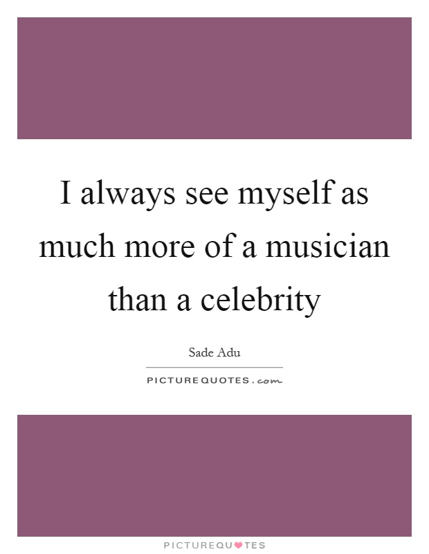 I always see myself as much more of a musician than a celebrity Picture Quote #1