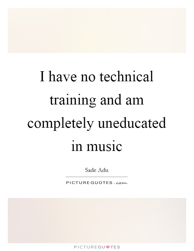 I have no technical training and am completely uneducated in music Picture Quote #1