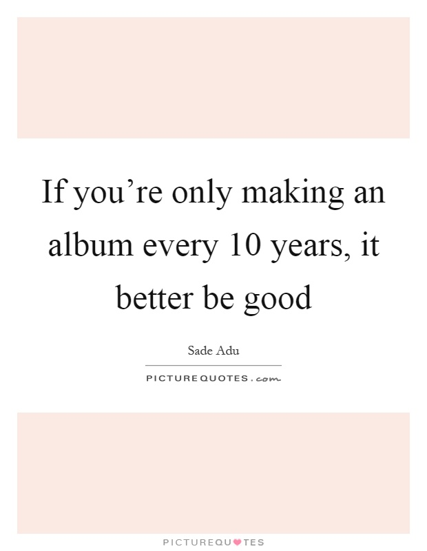 if you re only making an album every 10 years it better be good